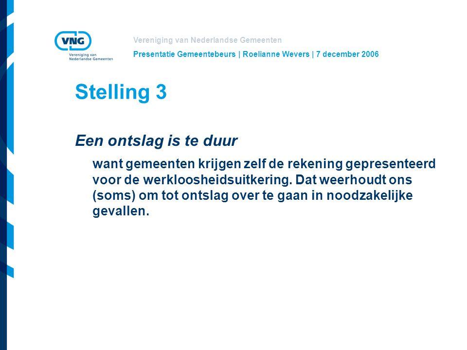 Vereniging van Nederlandse Gemeenten Presentatie Gemeentebeurs | Roelianne Wevers | 7 december 2006 Stelling 3 Een ontslag is te duur want gemeenten krijgen zelf de rekening gepresenteerd voor de werkloosheidsuitkering.