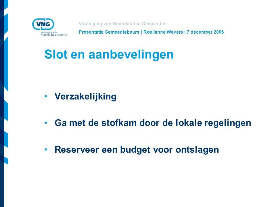 Vereniging van Nederlandse Gemeenten Presentatie Gemeentebeurs | Roelianne Wevers | 7 december 2006 Slot en aanbevelingen Verzakelijking Ga met de stofkam door de lokale regelingen Reserveer een budget voor ontslagen