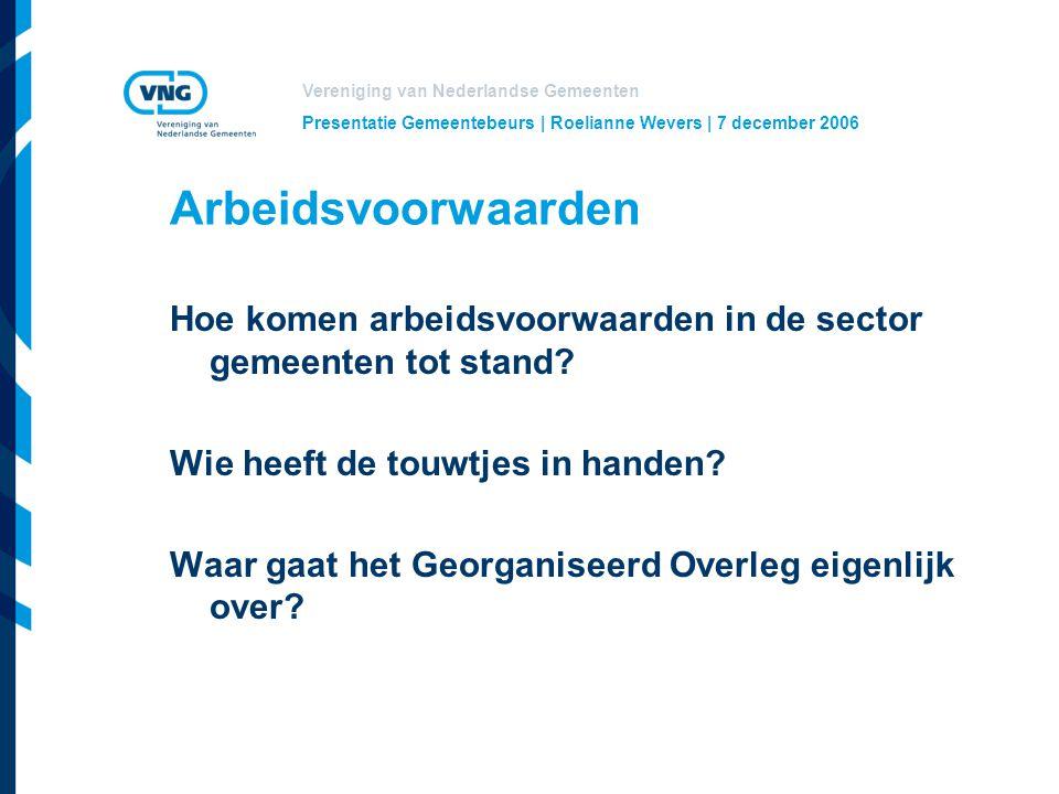 Vereniging van Nederlandse Gemeenten Presentatie Gemeentebeurs | Roelianne Wevers | 7 december 2006 Arbeidsvoorwaarden Hoe komen arbeidsvoorwaarden in de sector gemeenten tot stand.