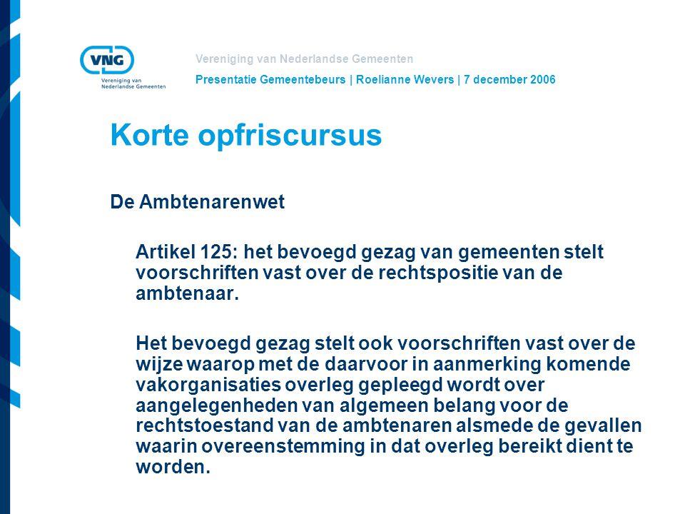 Vereniging van Nederlandse Gemeenten Presentatie Gemeentebeurs | Roelianne Wevers | 7 december 2006 Korte opfriscursus De Ambtenarenwet Artikel 125: het bevoegd gezag van gemeenten stelt voorschriften vast over de rechtspositie van de ambtenaar.