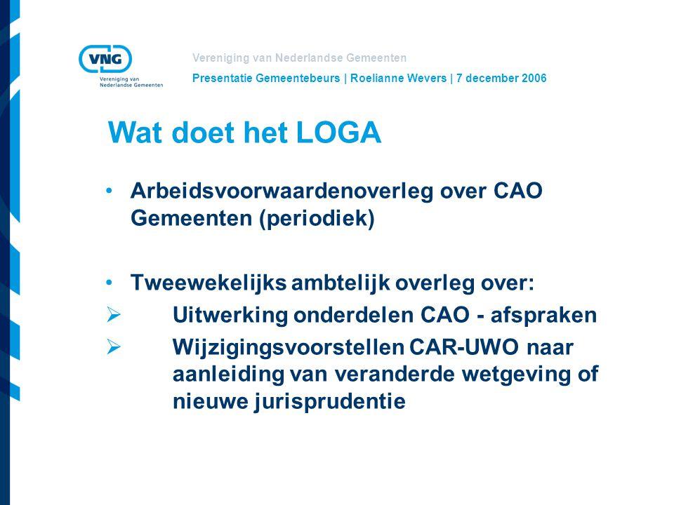 Vereniging van Nederlandse Gemeenten Presentatie Gemeentebeurs | Roelianne Wevers | 7 december 2006 Wat doet het LOGA Arbeidsvoorwaardenoverleg over CAO Gemeenten (periodiek) Tweewekelijks ambtelijk overleg over:  Uitwerking onderdelen CAO - afspraken  Wijzigingsvoorstellen CAR-UWO naar aanleiding van veranderde wetgeving of nieuwe jurisprudentie