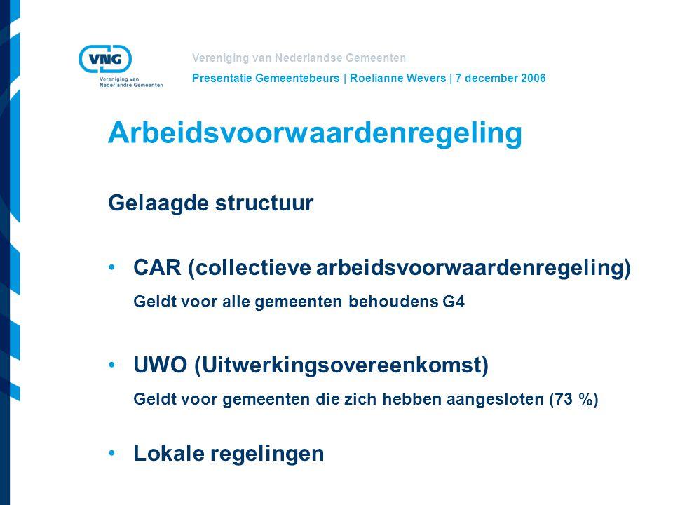 Vereniging van Nederlandse Gemeenten Presentatie Gemeentebeurs | Roelianne Wevers | 7 december 2006 Arbeidsvoorwaardenregeling Gelaagde structuur CAR (collectieve arbeidsvoorwaardenregeling) Geldt voor alle gemeenten behoudens G4 UWO (Uitwerkingsovereenkomst) Geldt voor gemeenten die zich hebben aangesloten (73 %) Lokale regelingen