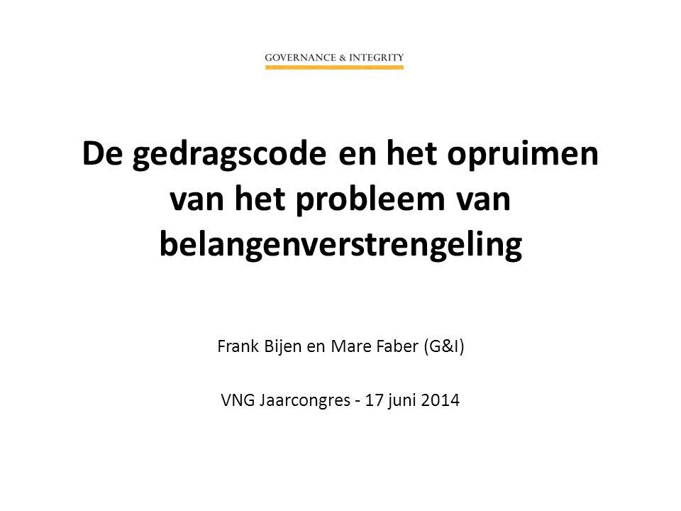 De gedragscode en het opruimen van het probleem van belangenverstrengeling Frank Bijen en Mare Faber (G&I) VNG Jaarcongres - 17 juni 2014