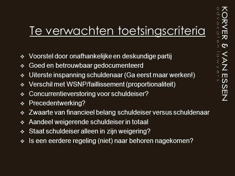 Te verwachten toetsingscriteria  Voorstel door onafhankelijke en deskundige partij  Goed en betrouwbaar gedocumenteerd  Uiterste inspanning schuldenaar (Ga eerst maar werken!)  Verschil met WSNP/faillissement (proportionaliteit)  Concurrentieverstoring voor schuldeiser.
