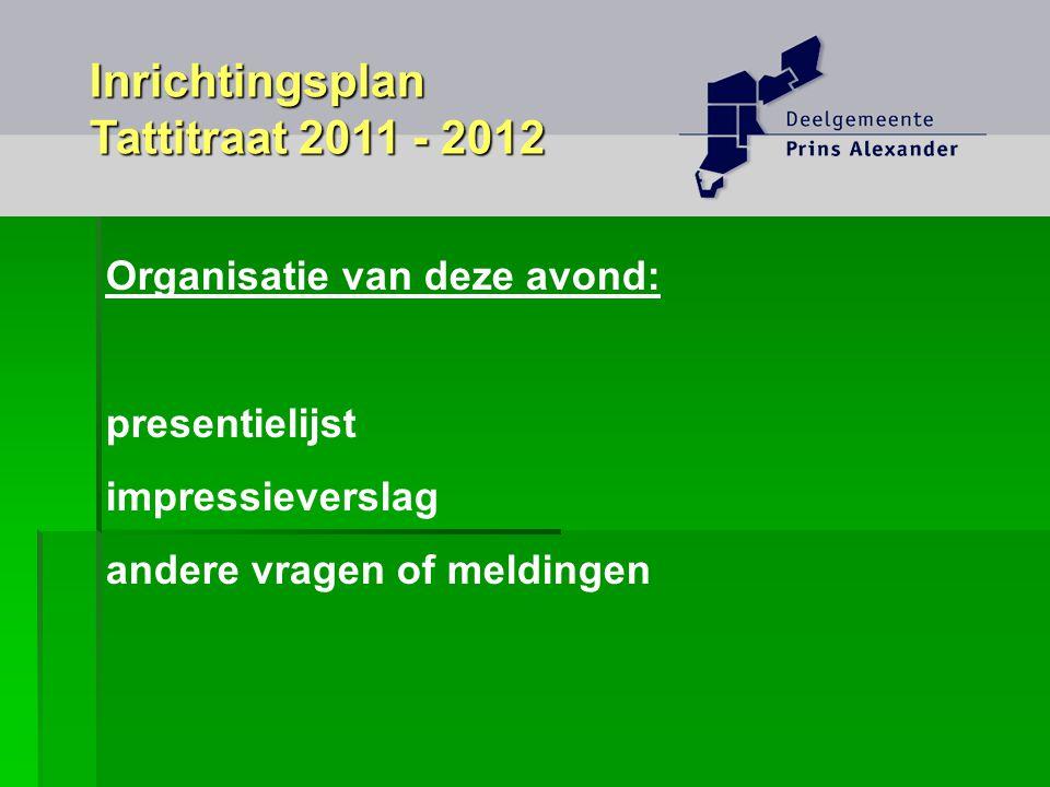 Organisatie van deze avond: presentielijst impressieverslag andere vragen of meldingen Inrichtingsplan Tattitraat 2011 - 2012