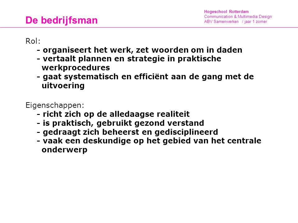 Hogeschool Rotterdam Communication & Multimedia Design ABV Samenwerken / jaar 1 zomer De bedrijfsman Rol: - organiseert het werk, zet woorden om in daden - vertaalt plannen en strategie in praktische werkprocedures - gaat systematisch en efficiënt aan de gang met de uitvoering Eigenschappen: - richt zich op de alledaagse realiteit - is praktisch, gebruikt gezond verstand - gedraagt zich beheerst en gedisciplineerd - vaak een deskundige op het gebied van het centrale onderwerp