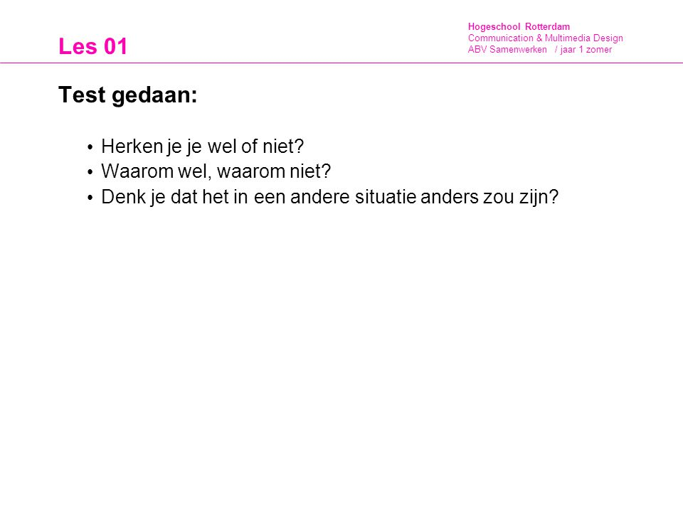 Hogeschool Rotterdam Communication & Multimedia Design ABV Samenwerken / jaar 1 zomer Les 01 Test gedaan: Herken je je wel of niet? Waarom wel, waarom