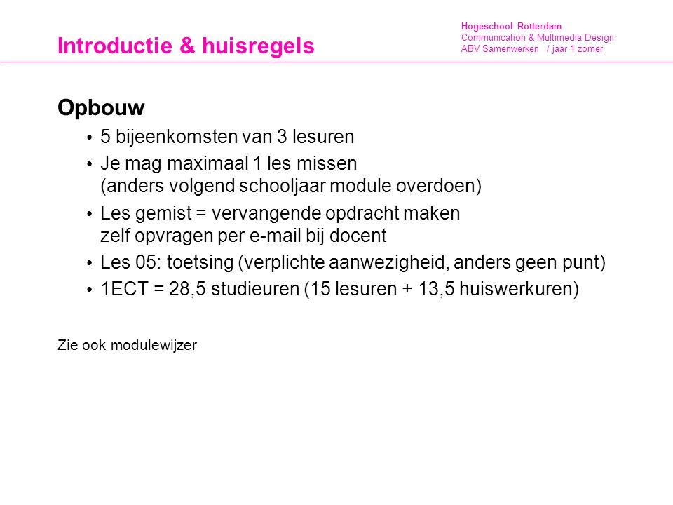 Hogeschool Rotterdam Communication & Multimedia Design ABV Samenwerken / jaar 1 zomer Introductie & huisregels Huiswerk De kennis en feedback die je tijdens de lessen opdoet dient als basis voor het eindproduct van die les.