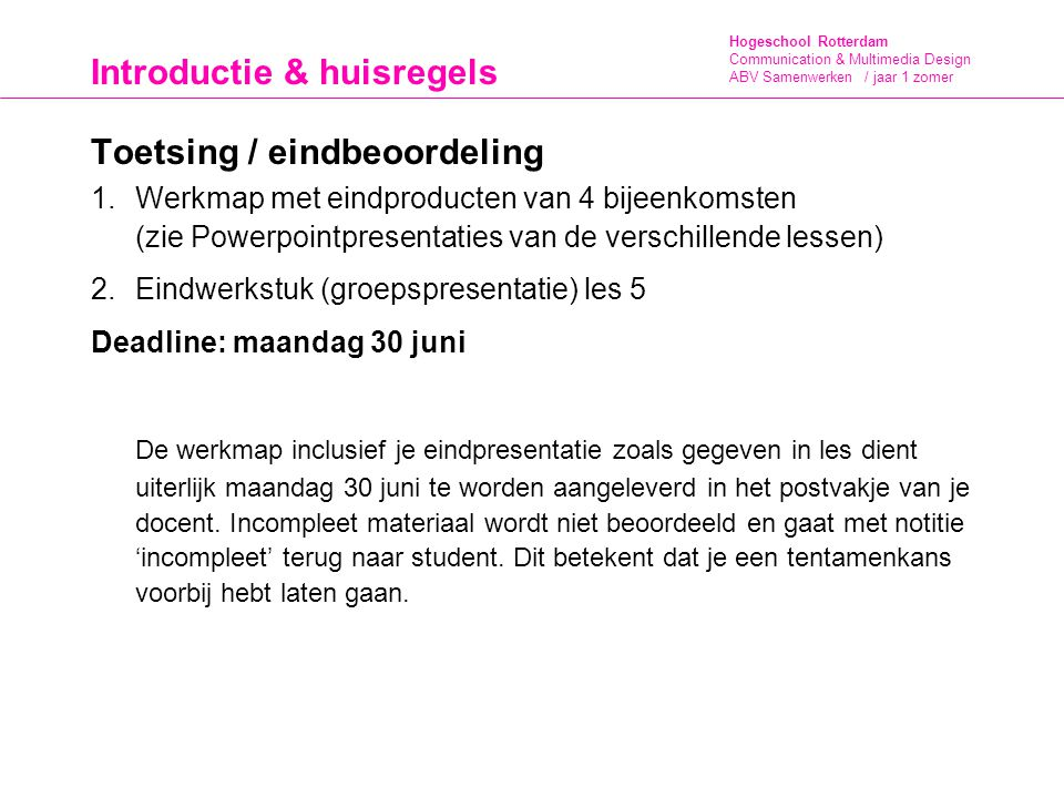 Hogeschool Rotterdam Communication & Multimedia Design ABV Samenwerken / jaar 1 zomer Introductie & huisregels Herkansing In de volgende gevallen moet je herkansen: Je hebt 1 les gemist en geen vervangende opdracht ingeleverd.