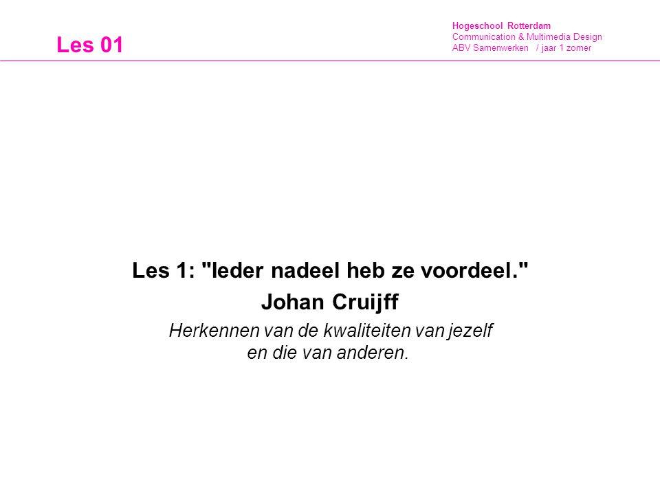 Hogeschool Rotterdam Communication & Multimedia Design ABV Samenwerken / jaar 1 zomer Les 1: Ieder nadeel heb ze voordeel. Johan Cruijff Herkennen van de kwaliteiten van jezelf en die van anderen.