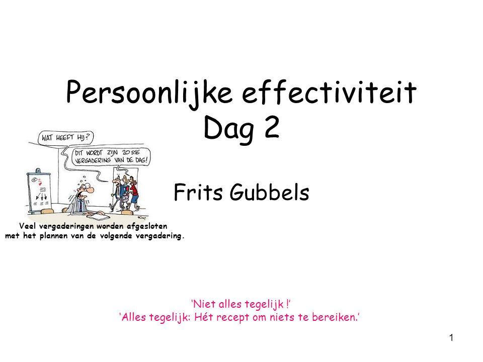 1 Persoonlijke effectiviteit Dag 2 Frits Gubbels 'Niet alles tegelijk !' 'Alles tegelijk: Hét recept om niets te bereiken.' Veel vergaderingen worden afgesloten met het plannen van de volgende vergadering.