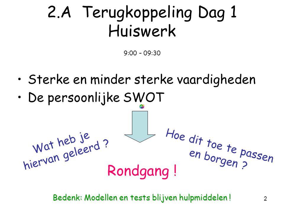 2 2.A Terugkoppeling Dag 1 Huiswerk 9:00 – 09:30 Sterke en minder sterke vaardigheden De persoonlijke SWOT Wat heb je hiervan geleerd .