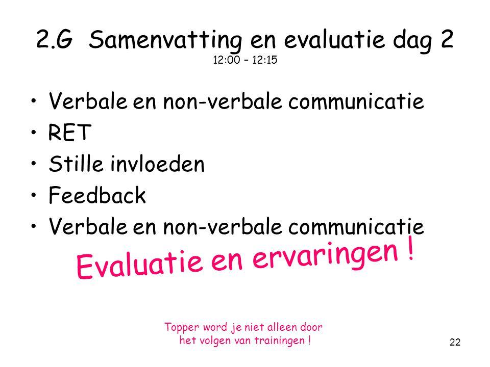 22 2.G Samenvatting en evaluatie dag 2 12:00 – 12:15 Verbale en non-verbale communicatie RET Stille invloeden Feedback Verbale en non-verbale communicatie Evaluatie en ervaringen .