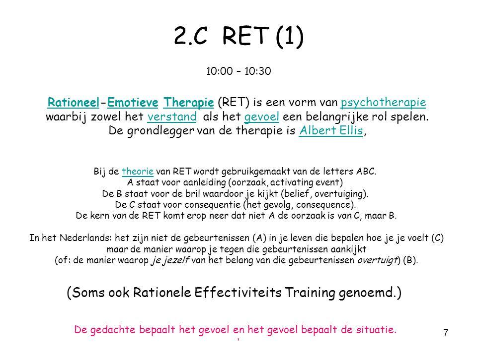 7 2.C RET (1) 10:00 – 10:30 RationeelRationeel-Emotieve Therapie (RET) is een vorm van psychotherapieEmotieveTherapiepsychotherapie waarbij zowel het verstand als het gevoel een belangrijke rol spelen.verstandgevoel De grondlegger van de therapie is Albert Ellis,Albert Ellis Bij de theorie van RET wordt gebruikgemaakt van de letters ABC.theorie A staat voor aanleiding (oorzaak, activating event) De B staat voor de bril waardoor je kijkt (belief, overtuiging).