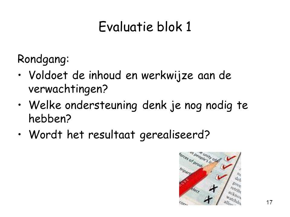 17 Evaluatie blok 1 Rondgang: Voldoet de inhoud en werkwijze aan de verwachtingen? Welke ondersteuning denk je nog nodig te hebben? Wordt het resultaa