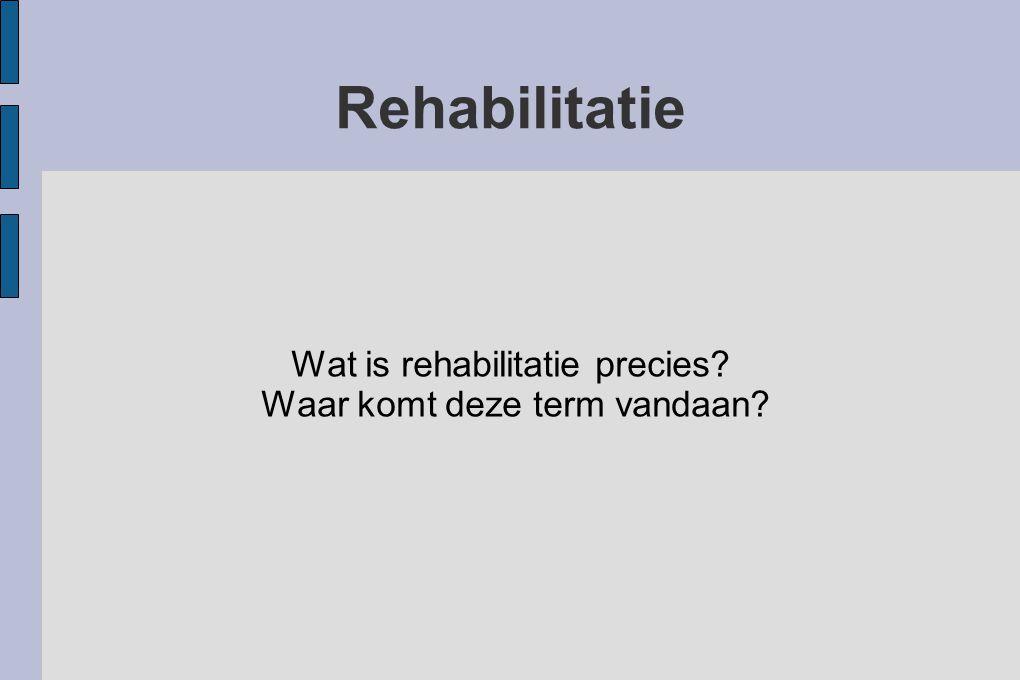 Rehabilitatie Wat is rehabilitatie precies? Waar komt deze term vandaan?