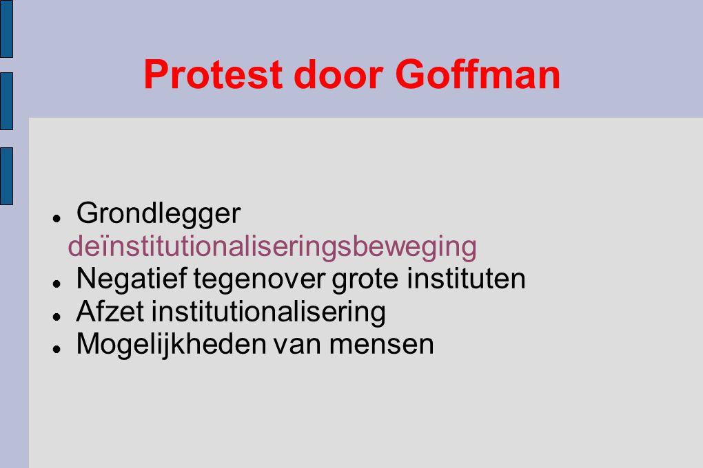 Protest door Goffman Grondlegger deïnstitutionaliseringsbeweging Negatief tegenover grote instituten Afzet institutionalisering Mogelijkheden van mensen