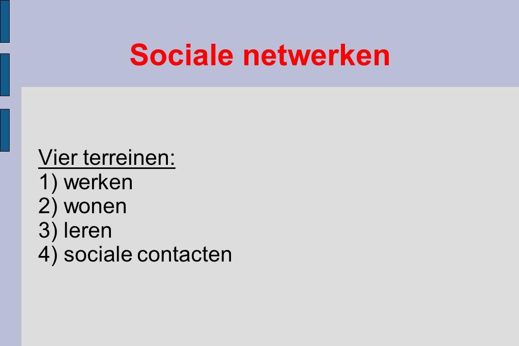 Vier terreinen: 1) werken 2) wonen 3) leren 4) sociale contacten Sociale netwerken