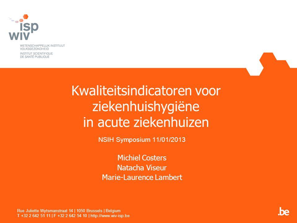 Kwaliteitsindicatoren voor ziekenhuishygiëne in acute ziekenhuizen NSIH Symposium 11/01/2013 Michiel Costers Natacha Viseur Marie-Laurence Lambert Rue