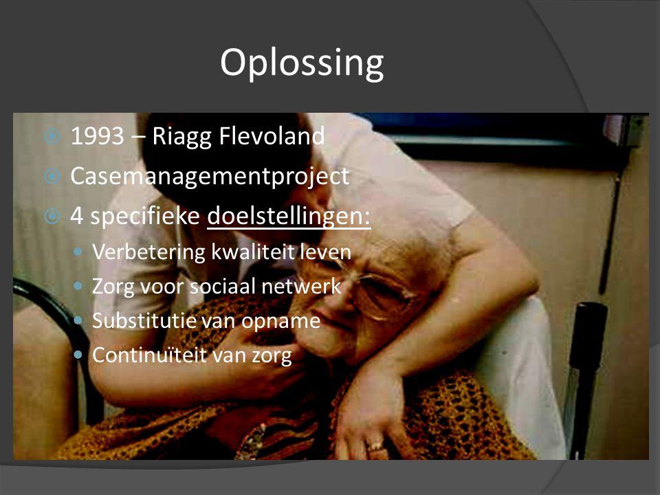 Oplossing  1993 – Riagg Flevoland  Casemanagementproject  4 specifieke doelstellingen: Verbetering kwaliteit leven Zorg voor sociaal netwerk Substitutie van opname Continuïteit van zorg