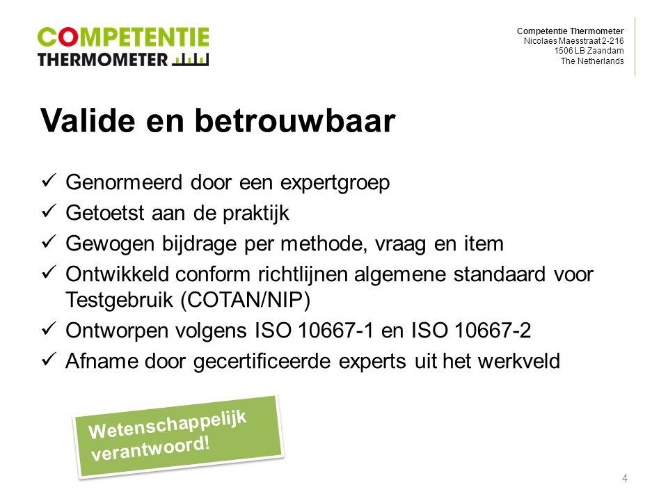 Competentie Thermometer Nicolaes Maesstraat 2-216 1506 LB Zaandam The Netherlands Valide en betrouwbaar Genormeerd door een expertgroep Getoetst aan de praktijk Gewogen bijdrage per methode, vraag en item Ontwikkeld conform richtlijnen algemene standaard voor Testgebruik (COTAN/NIP) Ontworpen volgens ISO 10667-1 en ISO 10667-2 Afname door gecertificeerde experts uit het werkveld Wetenschappelijk verantwoord.
