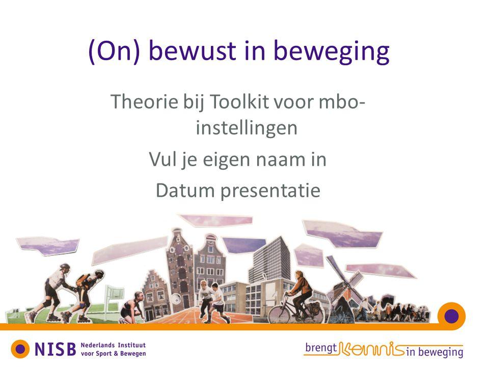 (On) bewust in beweging Theorie bij Toolkit voor mbo- instellingen Vul je eigen naam in Datum presentatie