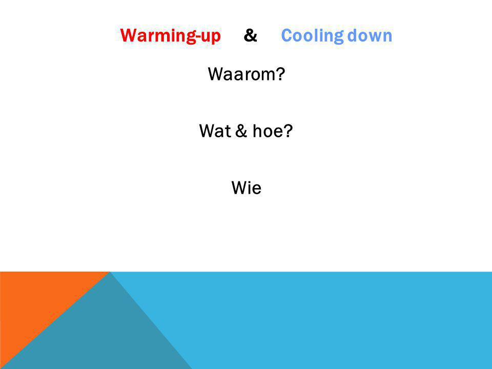 Warming-up & Cooling down Waarom? Wat & hoe? Wie