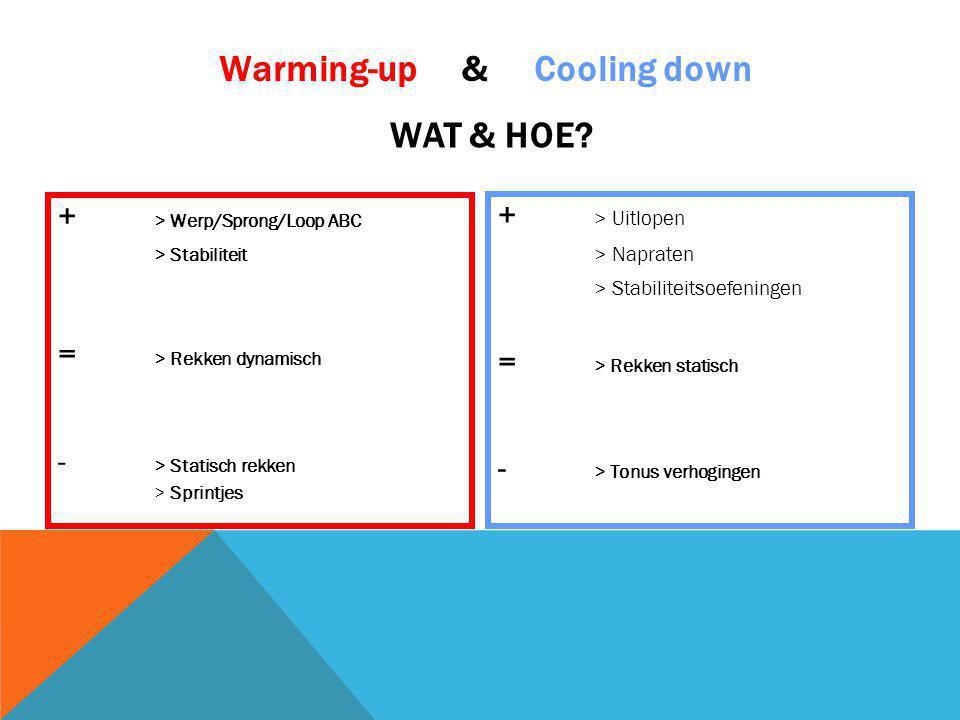 + > Werp/Sprong/Loop ABC > Stabiliteit = > Rekken dynamisch - > Statisch rekken > Sprintjes + > Uitlopen > Napraten > Stabiliteitsoefeningen = > Rekken statisch - > Tonus verhogingen Warming-up & Cooling down WAT & HOE?