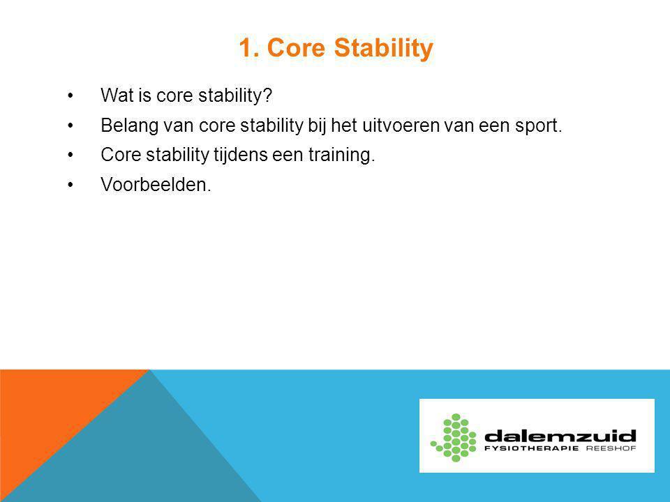 1. Core Stability Wat is core stability? Belang van core stability bij het uitvoeren van een sport. Core stability tijdens een training. Voorbeelden.