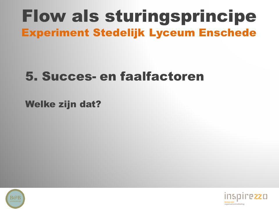 Flow als sturingsprincipe Experiment Stedelijk Lyceum Enschede 5. Succes- en faalfactoren Welke zijn dat?