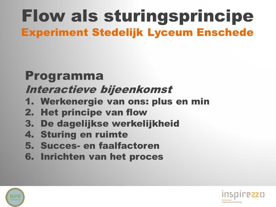 Flow als sturingsprincipe Experiment Stedelijk Lyceum Enschede Programma Interactieve bijeenkomst 1.Werkenergie van ons: plus en min 2.Het principe va