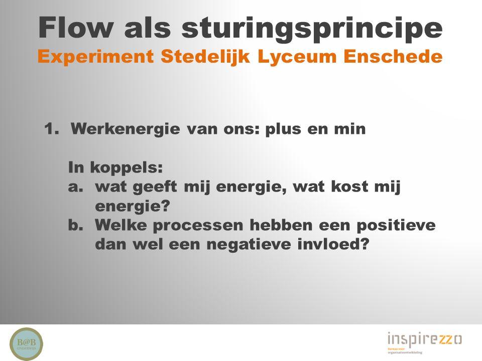 Flow als sturingsprincipe Experiment Stedelijk Lyceum Enschede 1.Werkenergie van ons: plus en min In koppels: a.wat geeft mij energie, wat kost mij en