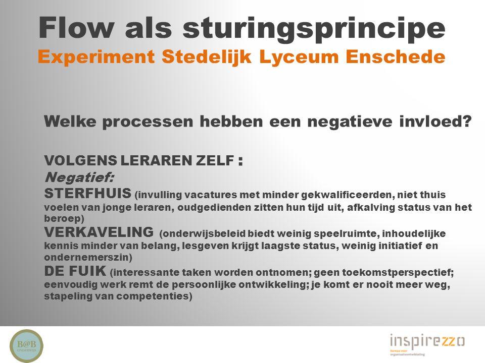 Flow als sturingsprincipe Experiment Stedelijk Lyceum Enschede Welke processen hebben een negatieve invloed? VOLGENS LERAREN ZELF : Negatief: STERFHUI