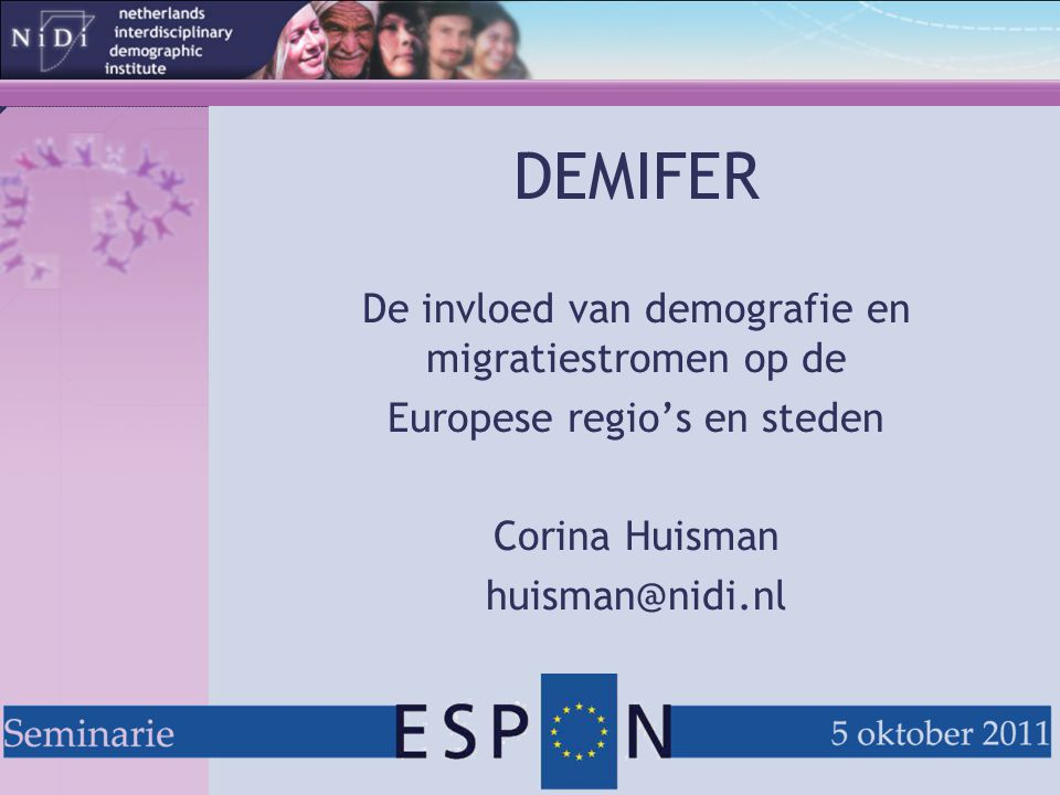 DEMIFER Demographic and Migratory Flows affecting European Regions and Cities  Netherlands Interdisciplinary Demographic Institute (NIDI, NL)  University of Vienna, Faculty of Geosciences, Geography and Astronomy (AT)  International Organization for Migration / Central European Forum for Migration (IOM/CEFMR, PL)  University of Leeds, School of Geography (SoG, UK)  Netherlands Environmental Assessment Agency (NEAA, NL)  Nordic Centre for Spatial Development (NORDREGIO, SE)  National Research Council (CNR), Institute for Research on Population and Social Policies (IRPPS, IT)