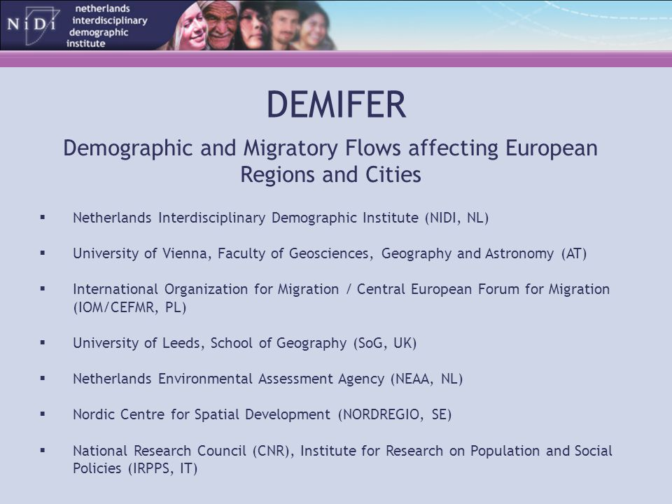 DEMIFER Demographic and Migratory Flows affecting European Regions and Cities  Netherlands Interdisciplinary Demographic Institute (NIDI, NL)  University of Vienna, Faculty of Geosciences, Geography and Astronomy (AT)  International Organization for Migration / Central European Forum for Migration (IOM/CEFMR, PL)  University of Leeds, School of Geography (SoG, UK)  Netherlands Environmental Assessment Agency (NEAA, NL)  Nordic Centre for Spatial Development (NORDREGIO, SE)  National Research Council (CNR), Institute for Research on Population and Social Policies (IRPPS, IT)