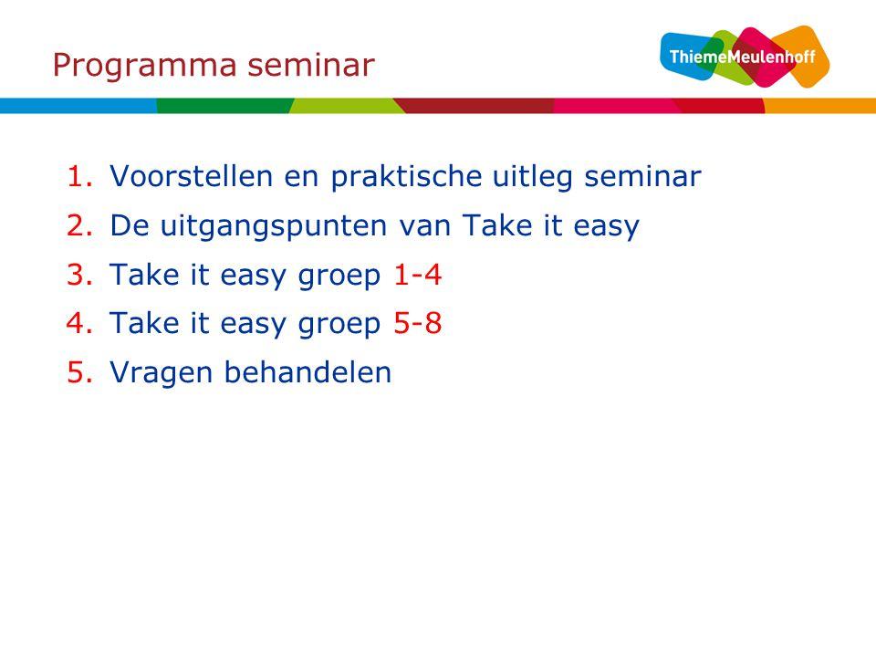 Programma seminar 1.Voorstellen en praktische uitleg seminar 2.De uitgangspunten van Take it easy 3.Take it easy groep 1-4 4.Take it easy groep 5-8 5.Vragen behandelen