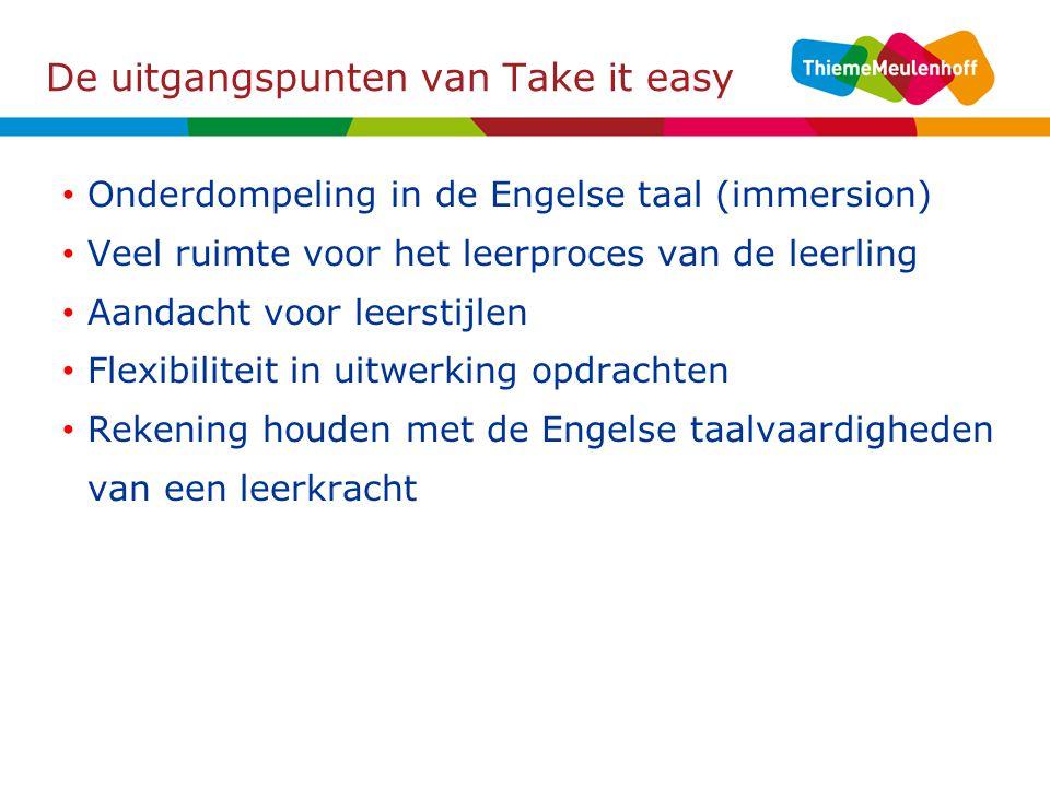 De uitgangspunten van Take it easy Onderdompeling in de Engelse taal (immersion) Veel ruimte voor het leerproces van de leerling Aandacht voor leerstijlen Flexibiliteit in uitwerking opdrachten Rekening houden met de Engelse taalvaardigheden van een leerkracht