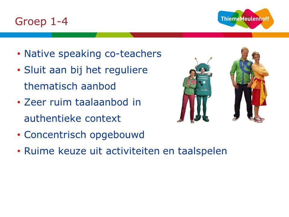 Groep 1-4 Native speaking co-teachers Sluit aan bij het reguliere thematisch aanbod Zeer ruim taalaanbod in authentieke context Concentrisch opgebouwd Ruime keuze uit activiteiten en taalspelen