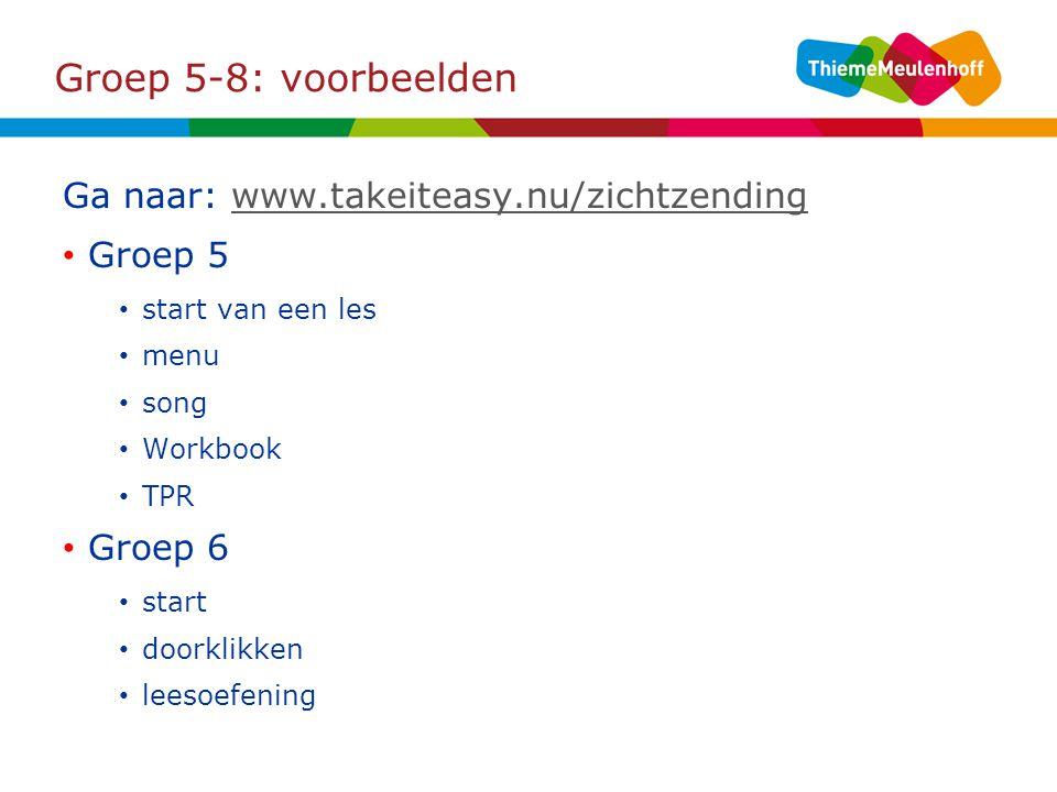 Groep 5-8: voorbeelden Ga naar: www.takeiteasy.nu/zichtzendingwww.takeiteasy.nu/zichtzending Groep 5 start van een les menu song Workbook TPR Groep 6 start doorklikken leesoefening