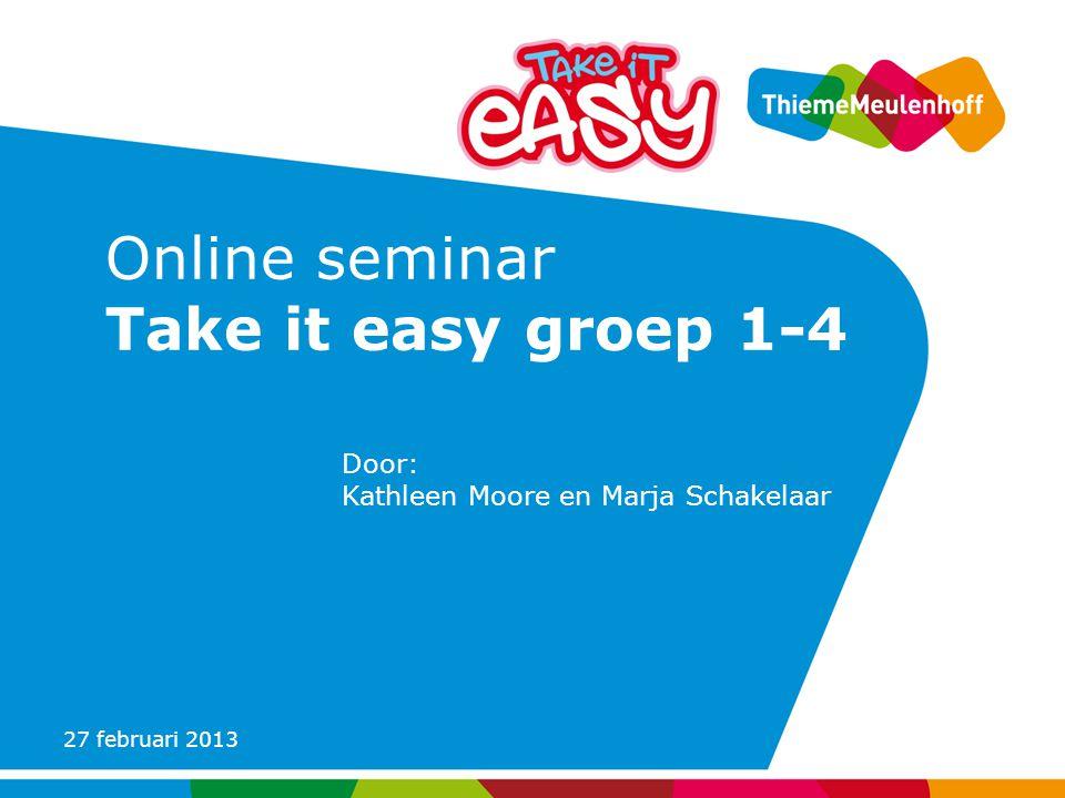 27 februari 2013 Online seminar Take it easy groep 1-4 Door: Kathleen Moore en Marja Schakelaar