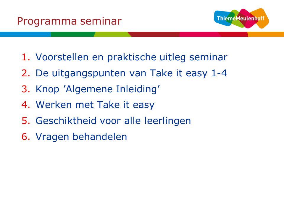 Programma seminar 1.Voorstellen en praktische uitleg seminar 2.De uitgangspunten van Take it easy 1-4 3.Knop 'Algemene Inleiding' 4.Werken met Take it easy 5.Geschiktheid voor alle leerlingen 6.Vragen behandelen