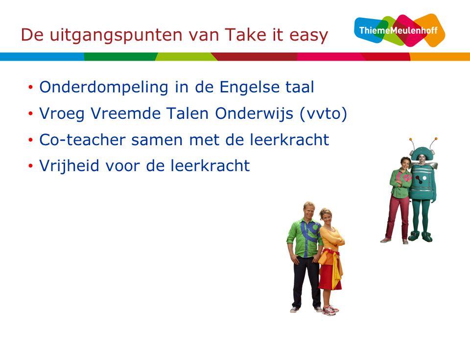 De uitgangspunten van Take it easy Onderdompeling in de Engelse taal Vroeg Vreemde Talen Onderwijs (vvto) Co-teacher samen met de leerkracht Vrijheid voor de leerkracht