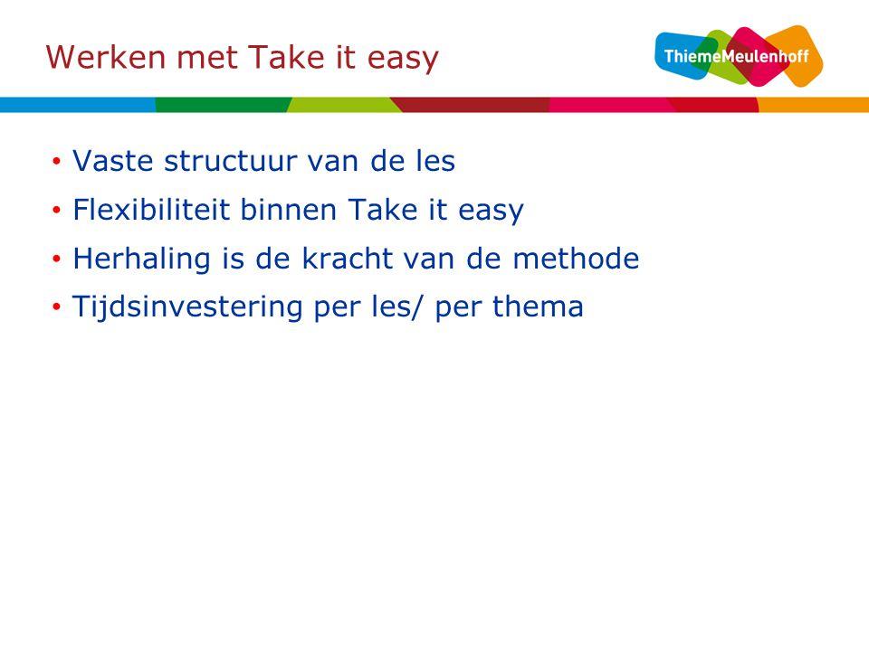 Werken met Take it easy Vaste structuur van de les Flexibiliteit binnen Take it easy Herhaling is de kracht van de methode Tijdsinvestering per les/ per thema