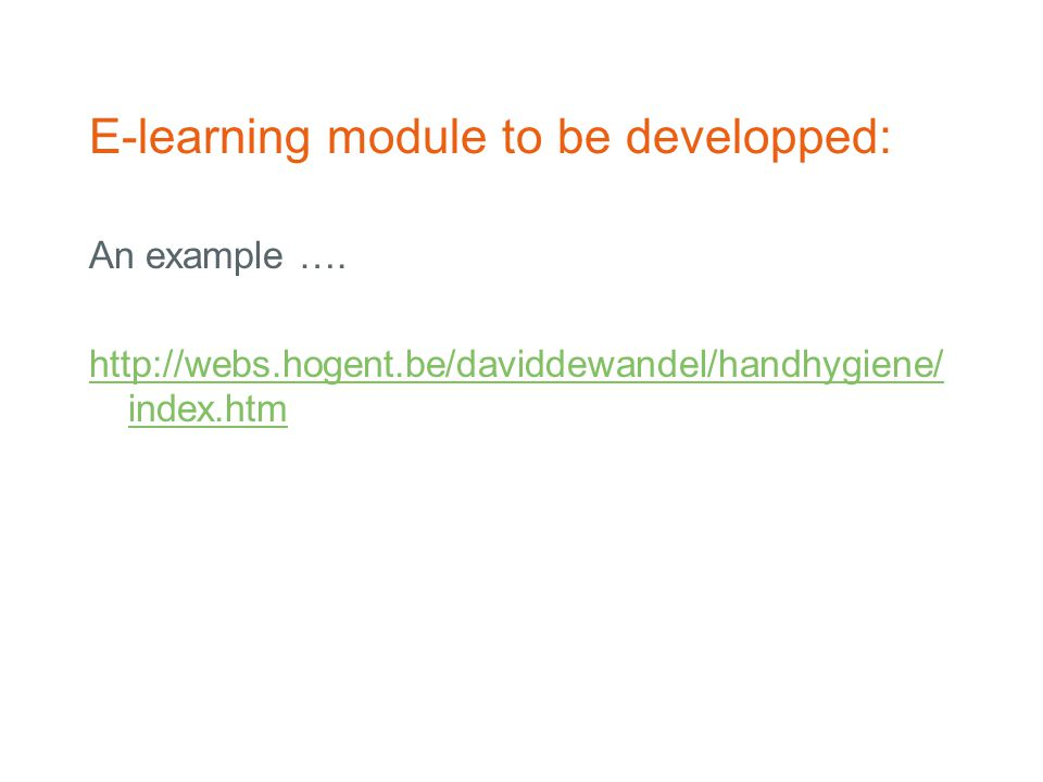 E-learning module to be developped: An example …. http://webs.hogent.be/daviddewandel/handhygiene/ index.htm