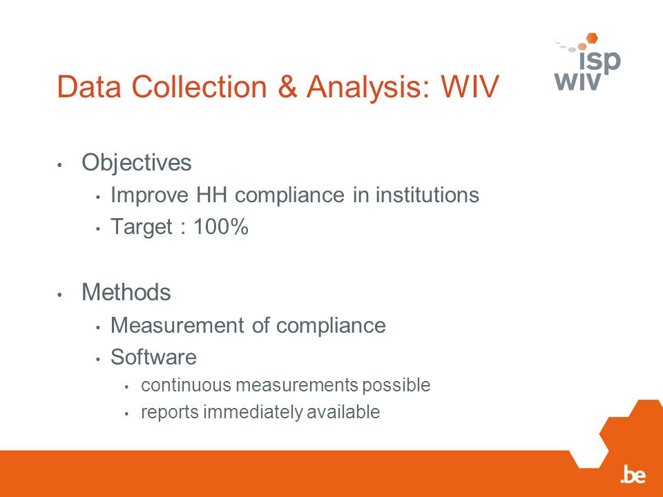 Data Collection & Analysis: WIV Objectives Improve HH compliance in institutions Target : 100% Methods Measurement of compliance Software continuous m