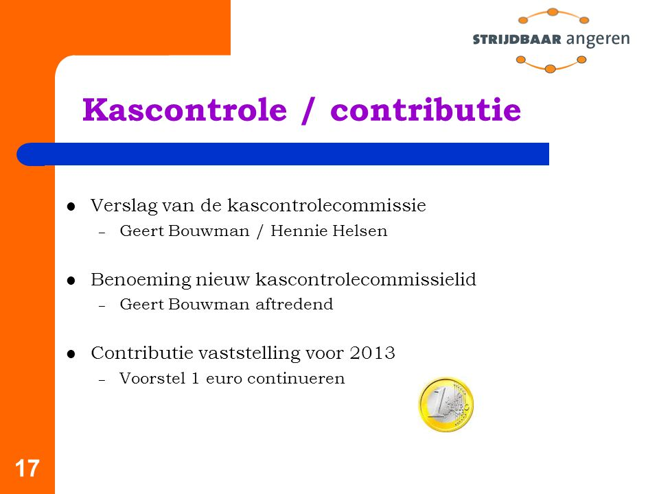 17 Kascontrole / contributie Verslag van de kascontrolecommissie – Geert Bouwman / Hennie Helsen Benoeming nieuw kascontrolecommissielid – Geert Bouwman aftredend Contributie vaststelling voor 2013 – Voorstel 1 euro continueren