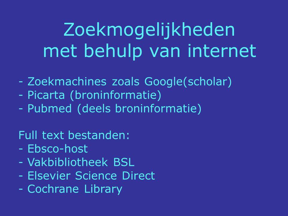 - Zoekmachines zoals Google(scholar) - Picarta (broninformatie) - Pubmed (deels broninformatie) Full text bestanden: - Ebsco-host - Vakbibliotheek BSL - Elsevier Science Direct - Cochrane Library Zoekmogelijkheden met behulp van internet