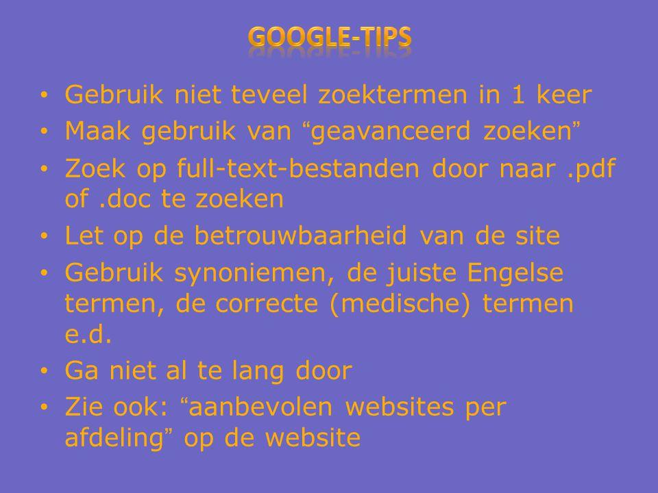 Gebruik niet teveel zoektermen in 1 keer Maak gebruik van geavanceerd zoeken Zoek op full-text-bestanden door naar.pdf of.doc te zoeken Let op de betrouwbaarheid van de site Gebruik synoniemen, de juiste Engelse termen, de correcte (medische) termen e.d.