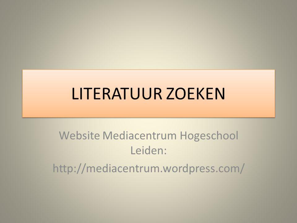 LITERATUUR ZOEKEN Website Mediacentrum Hogeschool Leiden: http://mediacentrum.wordpress.com/