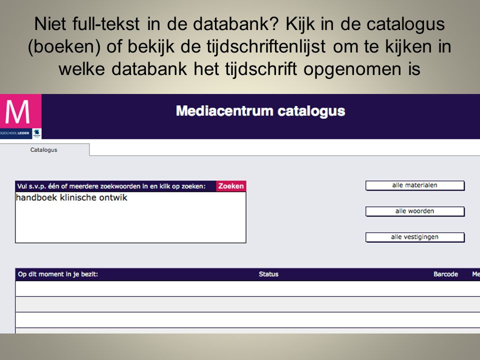 Niet full-tekst in de databank? Kijk in de catalogus (boeken) of bekijk de tijdschriftenlijst om te kijken in welke databank het tijdschrift opgenomen